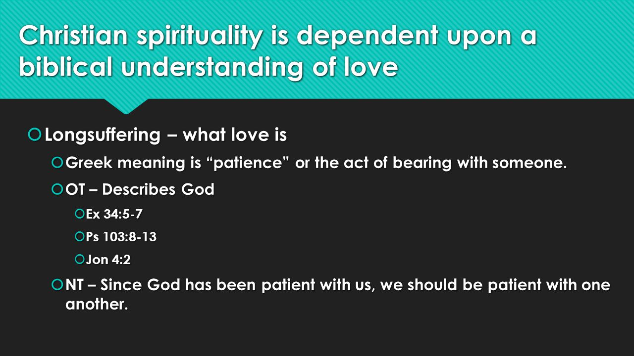 Christian spirituality is dependent upon a biblical understanding of love Longsuffering – what love is Longsuffering – what love is Greek meaning is patience or the act of bearing with someone.