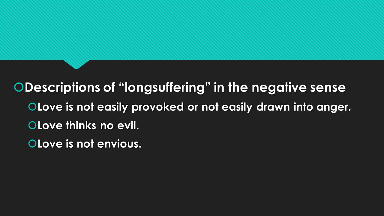 Descriptions of longsuffering in the negative sense Descriptions of longsuffering in the negative sense Love is not easily provoked or not easily drawn into anger.