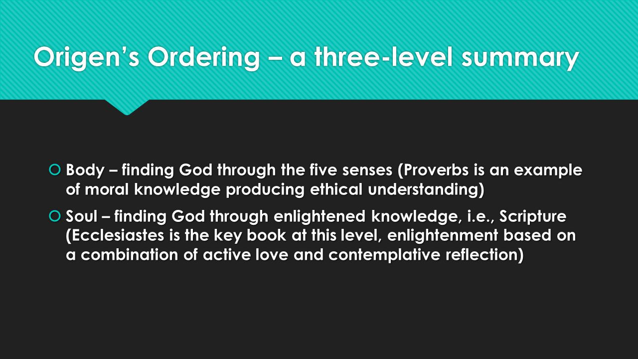 Origens Ordering – a three-level summary Body – finding God through the five senses (Proverbs is an example of moral knowledge producing ethical understanding) Body – finding God through the five senses (Proverbs is an example of moral knowledge producing ethical understanding) Soul – finding God through enlightened knowledge, i.e., Scripture (Ecclesiastes is the key book at this level, enlightenment based on a combination of active love and contemplative reflection) Soul – finding God through enlightened knowledge, i.e., Scripture (Ecclesiastes is the key book at this level, enlightenment based on a combination of active love and contemplative reflection) Body – finding God through the five senses (Proverbs is an example of moral knowledge producing ethical understanding) Body – finding God through the five senses (Proverbs is an example of moral knowledge producing ethical understanding) Soul – finding God through enlightened knowledge, i.e., Scripture (Ecclesiastes is the key book at this level, enlightenment based on a combination of active love and contemplative reflection) Soul – finding God through enlightened knowledge, i.e., Scripture (Ecclesiastes is the key book at this level, enlightenment based on a combination of active love and contemplative reflection)