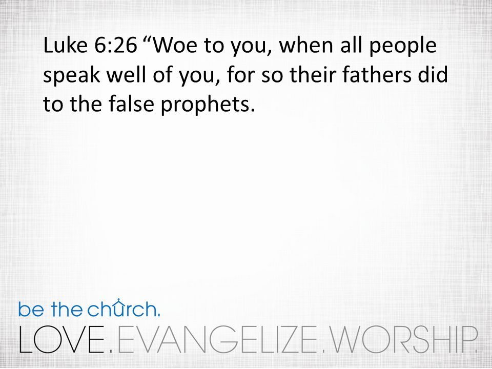 Luke 6:26 Woe to you, when all people speak well of you, for so their fathers did to the false prophets.