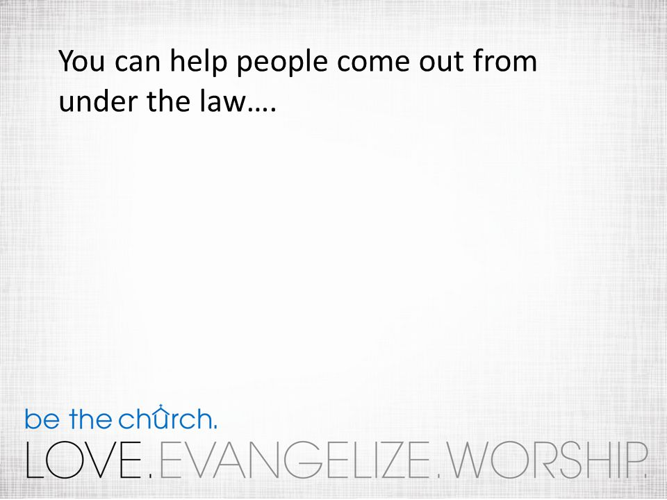You can help people come out from under the law….