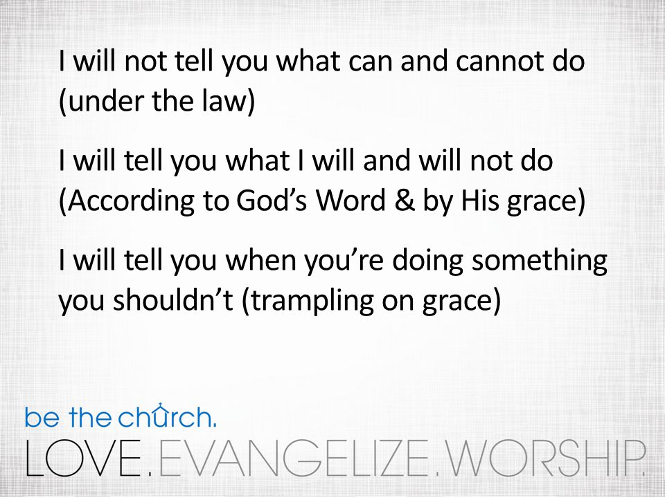 I will not tell you what can and cannot do (under the law) I will tell you what I will and will not do (According to Gods Word & by His grace) I will tell you when youre doing something you shouldnt (trampling on grace)