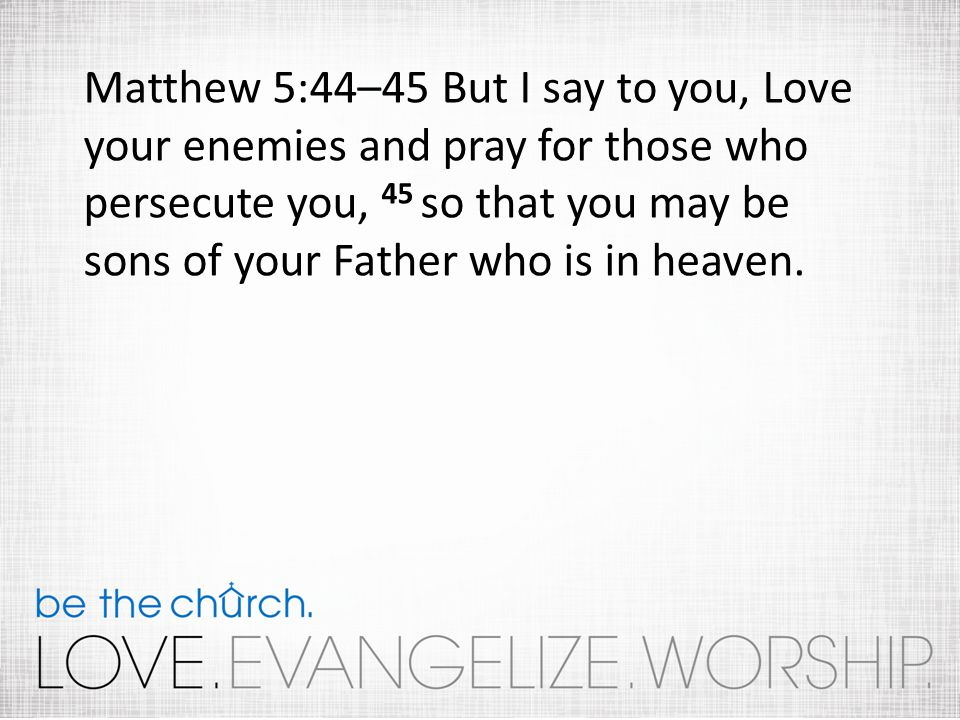 Matthew 5:44–45 But I say to you, Love your enemies and pray for those who persecute you, 45 so that you may be sons of your Father who is in heaven.
