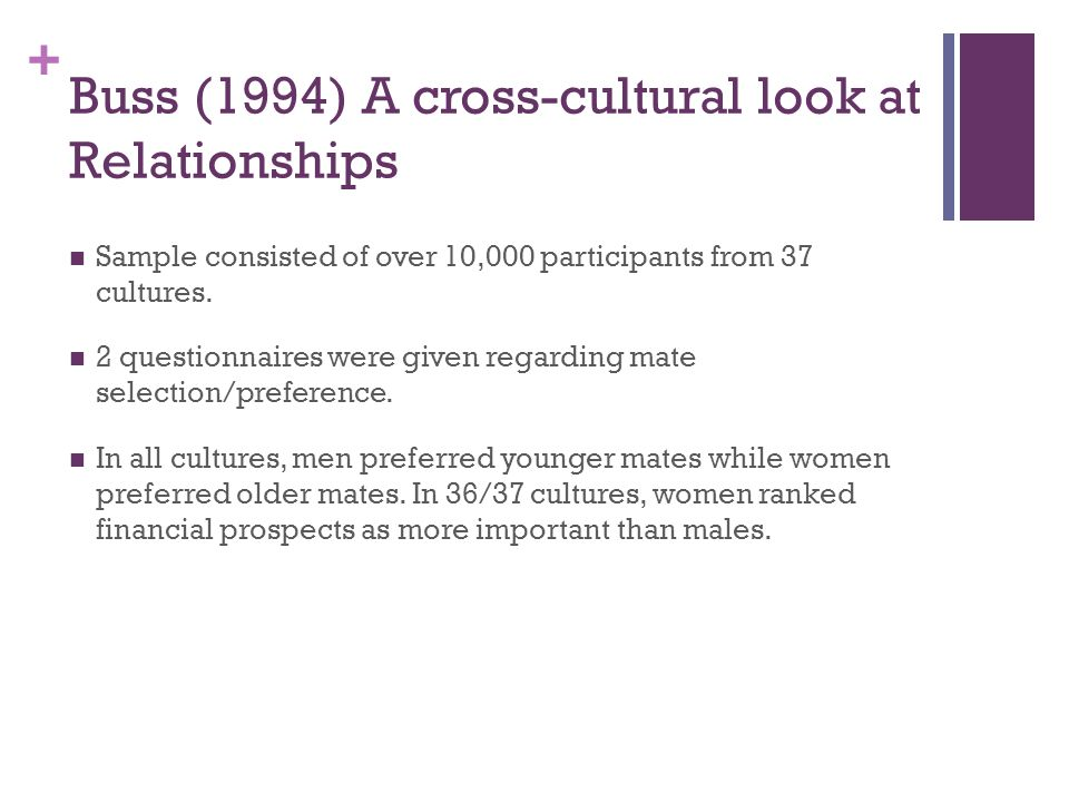 + Buss (1994) A cross-cultural look at Relationships Sample consisted of over 10,000 participants from 37 cultures.