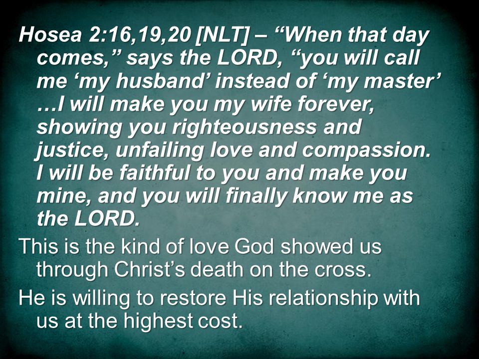 Hosea 2:16,19,20 [NLT] – When that day comes, says the LORD, you will call me my husband instead of my master …I will make you my wife forever, showing you righteousness and justice, unfailing love and compassion.