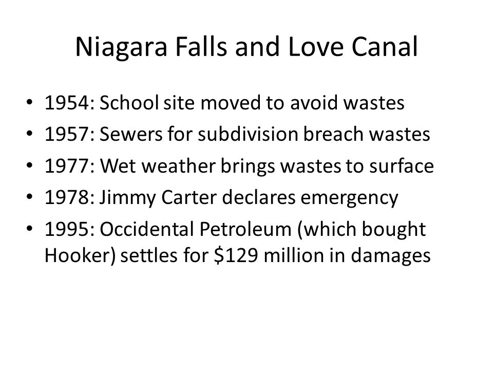Niagara Falls and Love Canal 1954: School site moved to avoid wastes 1957: Sewers for subdivision breach wastes 1977: Wet weather brings wastes to surface 1978: Jimmy Carter declares emergency 1995: Occidental Petroleum (which bought Hooker) settles for $129 million in damages