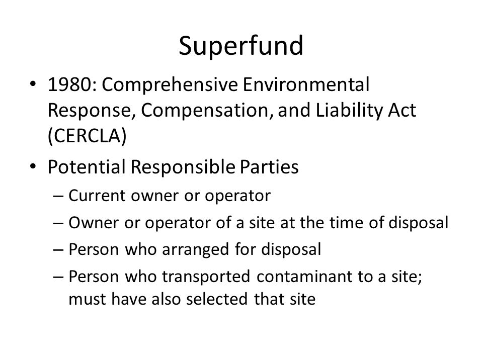 Superfund 1980: Comprehensive Environmental Response, Compensation, and Liability Act (CERCLA) Potential Responsible Parties – Current owner or operator – Owner or operator of a site at the time of disposal – Person who arranged for disposal – Person who transported contaminant to a site; must have also selected that site