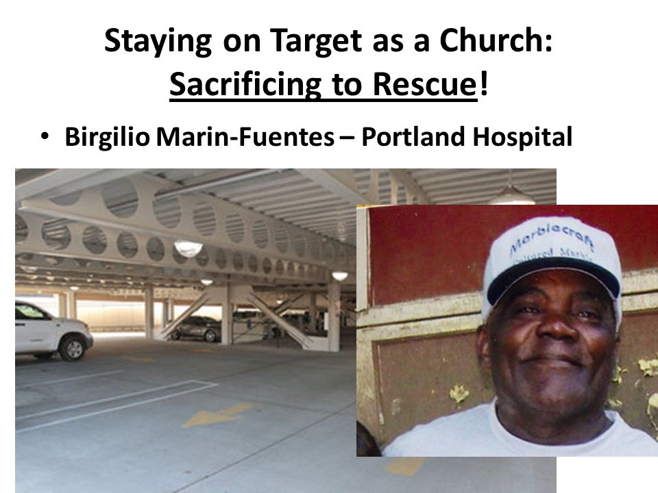 Staying on Target as a Church: Sacrificing to Rescue! Birgilio Marin-Fuentes – Portland Hospital