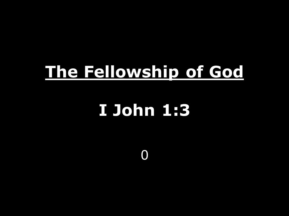 The Fellowship of God I John 1:3 0