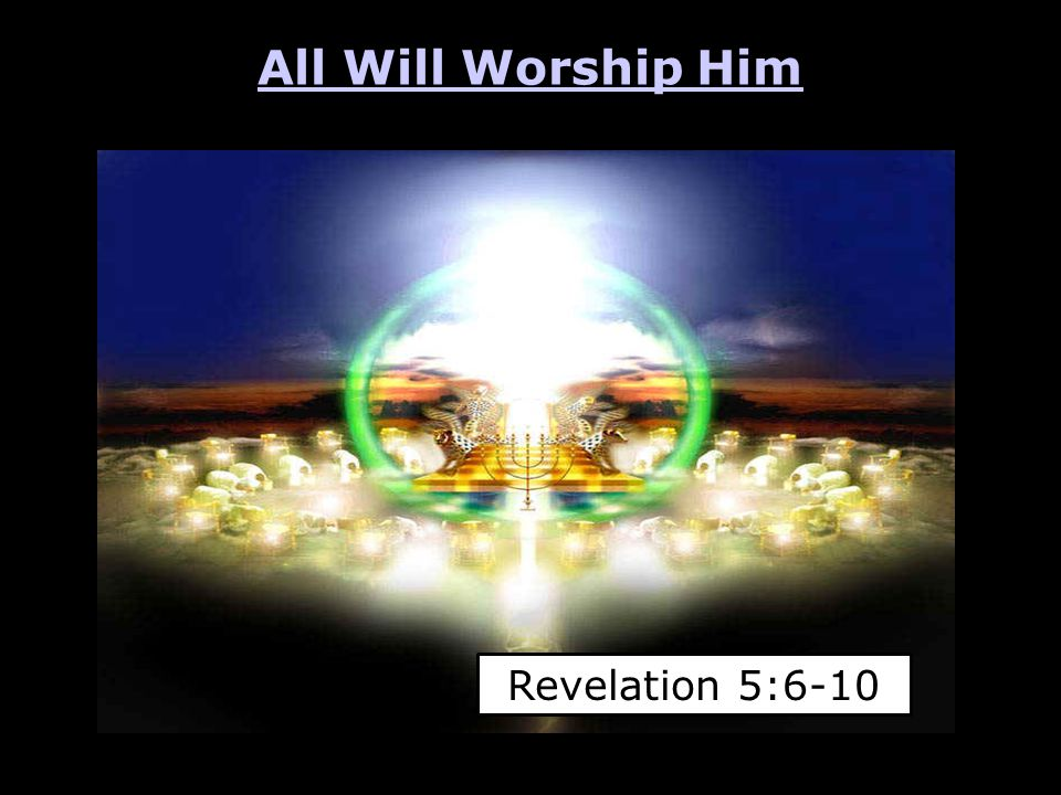 All Will Worship Him Revelation 5:6-10