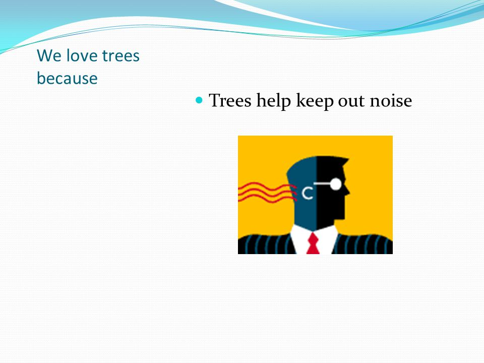 We love trees because Trees help keep out noise