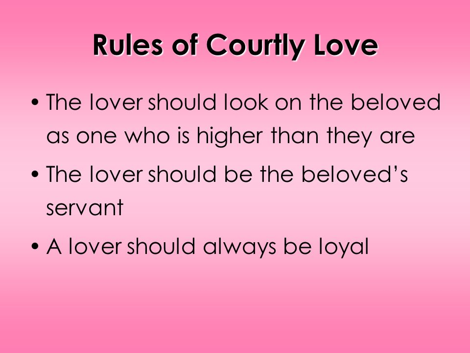 Rules of Courtly Love The lover should look on the beloved as one who is higher than they are The lover should be the beloveds servant A lover should always be loyal