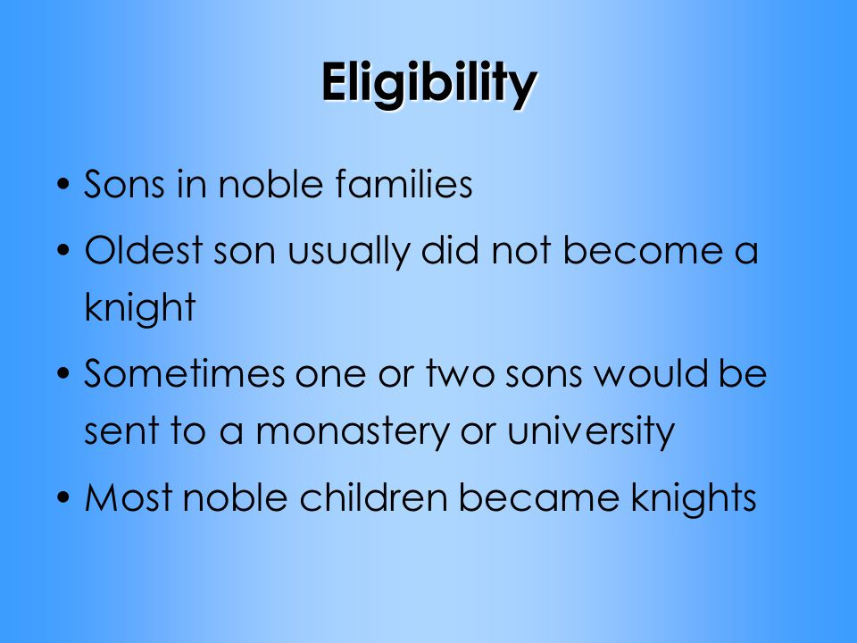 Eligibility Sons in noble families Oldest son usually did not become a knight Sometimes one or two sons would be sent to a monastery or university Most noble children became knights