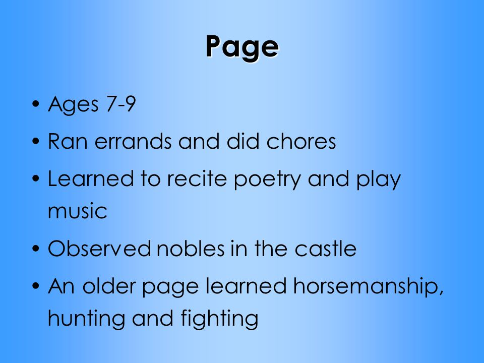 Page Ages 7-9 Ran errands and did chores Learned to recite poetry and play music Observed nobles in the castle An older page learned horsemanship, hunting and fighting