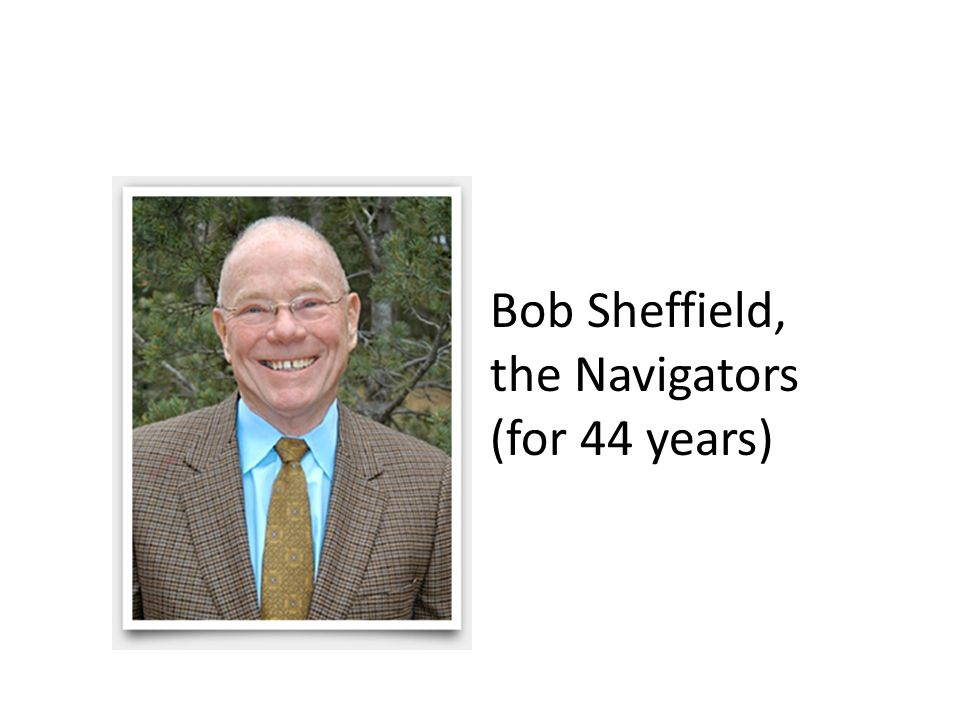 Bob Sheffield, the Navigators (for 44 years)