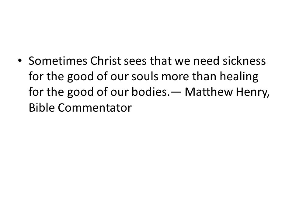 Sometimes Christ sees that we need sickness for the good of our souls more than healing for the good of our bodies.