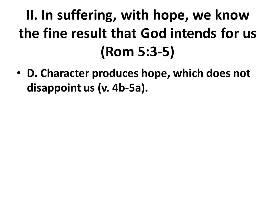 II. In suffering, with hope, we know the fine result that God intends for us (Rom 5:3-5) D.