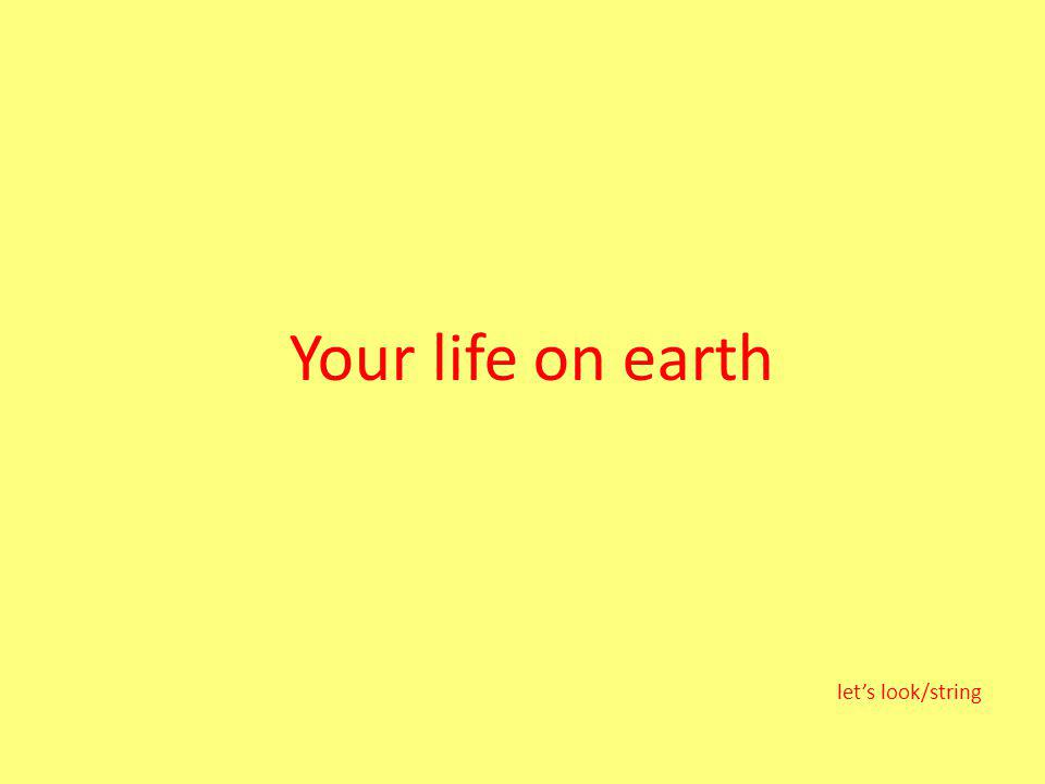 Your life on earth lets look/string