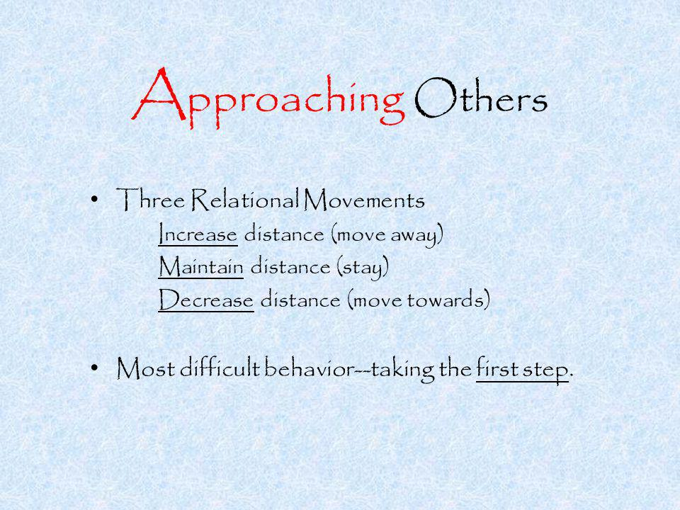 A pproaching Others Three Relational Movements Increase distance (move away) Maintain distance (stay) Decrease distance (move towards) Most difficult behavior--taking the first step.