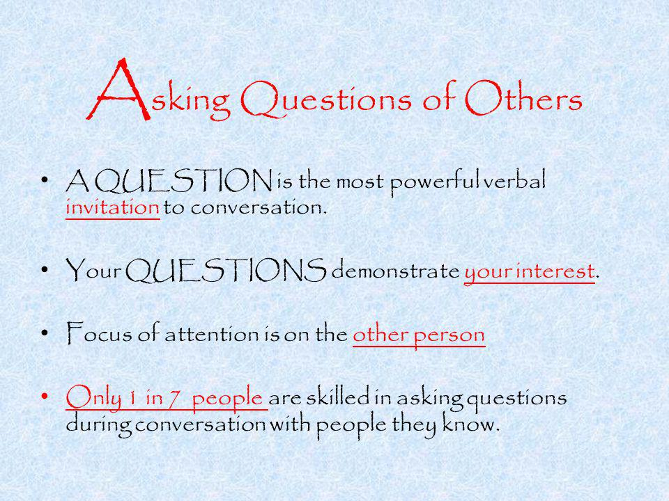 A sking Questions of Others A QUESTION is the most powerful verbal invitation to conversation.
