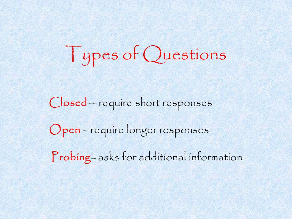 Types of Questions Closed -- require short responses Open – require longer responses Probing– asks for additional information