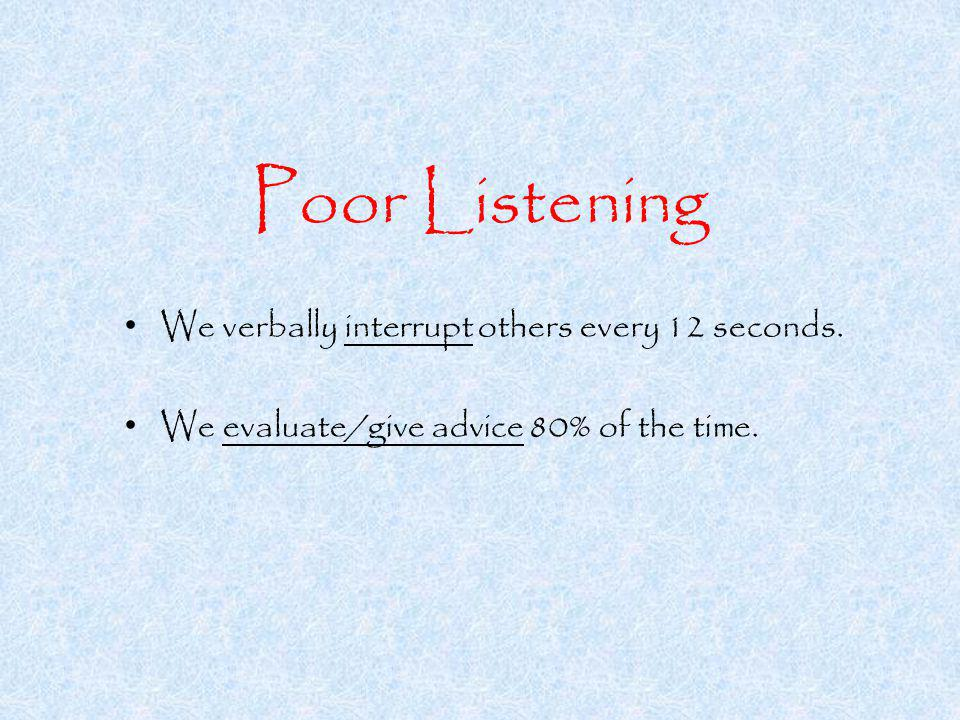 Poor Listening We verbally interrupt others every 12 seconds.