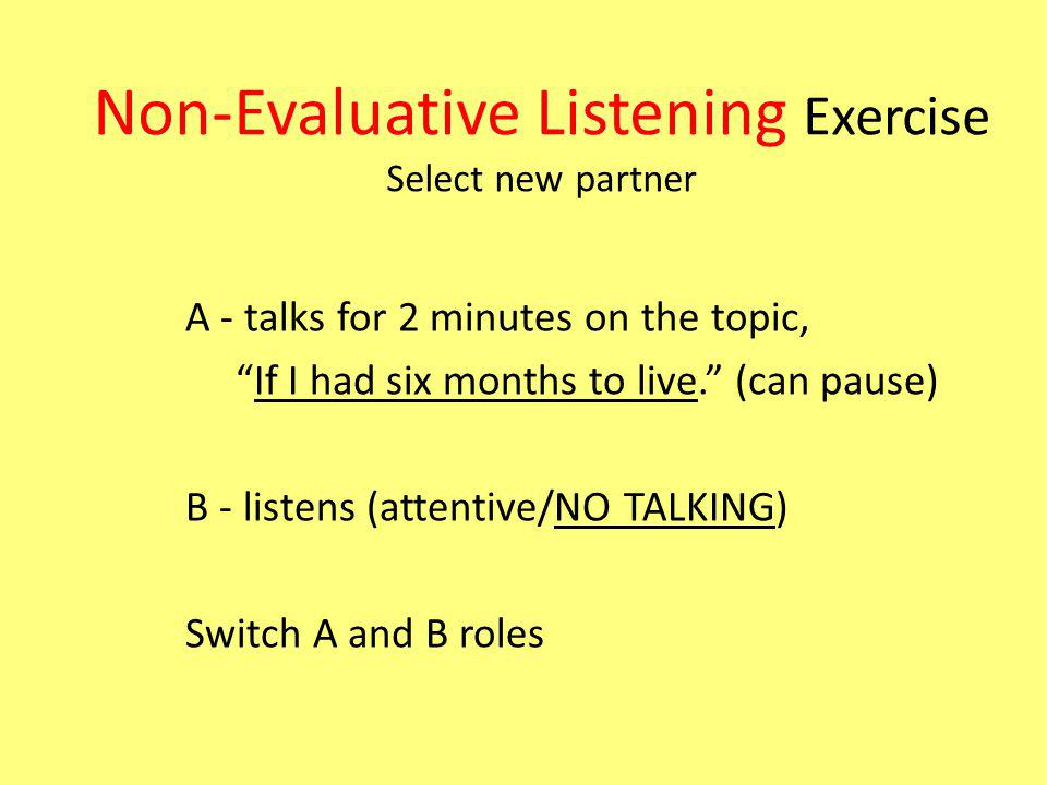 Non-Evaluative Listening Exercise Select new partner A - talks for 2 minutes on the topic, If I had six months to live.