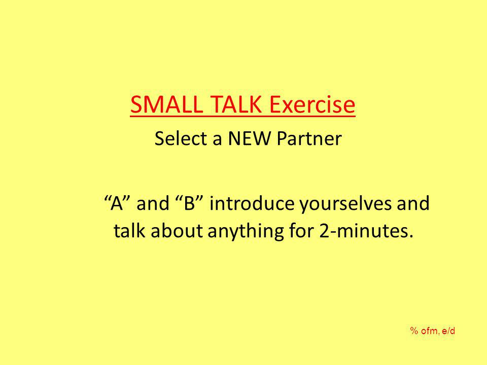 SMALL TALK Exercise Select a NEW Partner A and B introduce yourselves and talk about anything for 2-minutes.