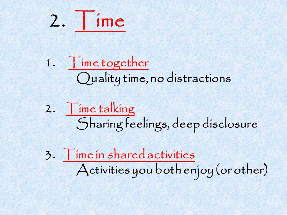 2. Time 1. Time together Quality time, no distractions 2.