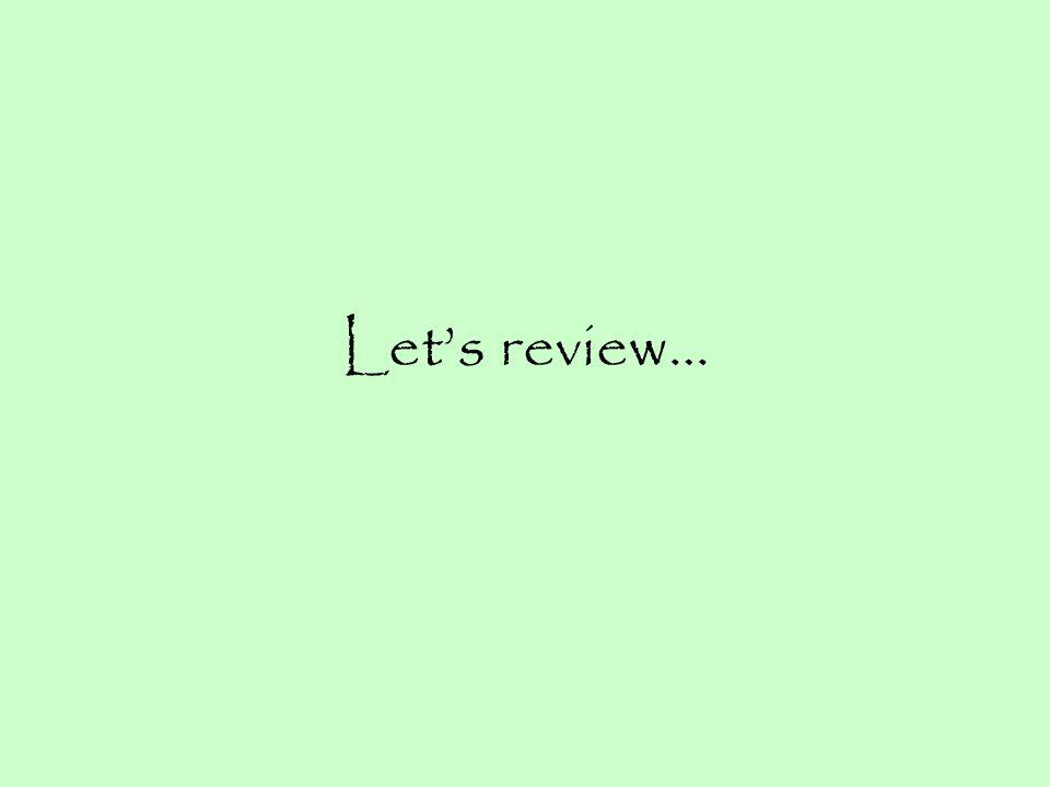 Lets review…