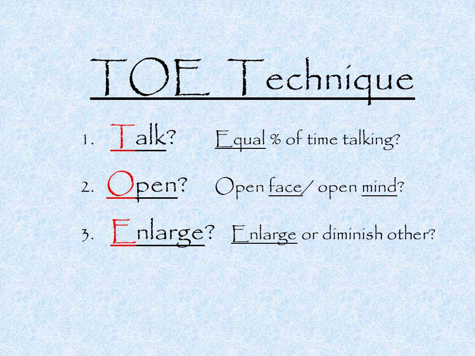 TOE Technique 1. Talk. Equal % of time talking. 2.