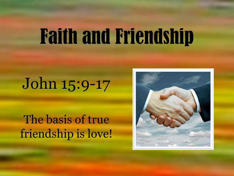 Faith and Friendship John 15:9-17 The basis of true friendship is love!