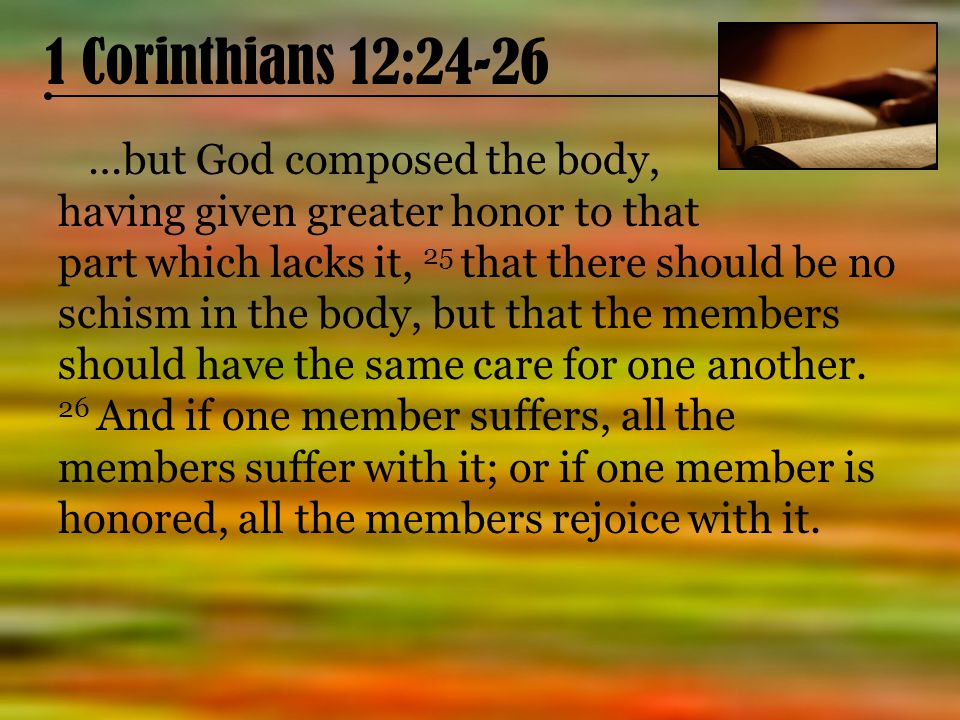 1 Corinthians 12:24-26 …but God composed the body, having given greater honor to that part which lacks it, 25 that there should be no schism in the body, but that the members should have the same care for one another.