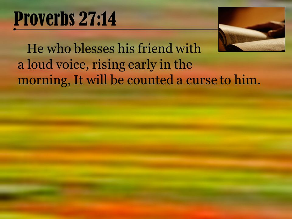 Proverbs 27:14 He who blesses his friend with a loud voice, rising early in the morning, It will be counted a curse to him.
