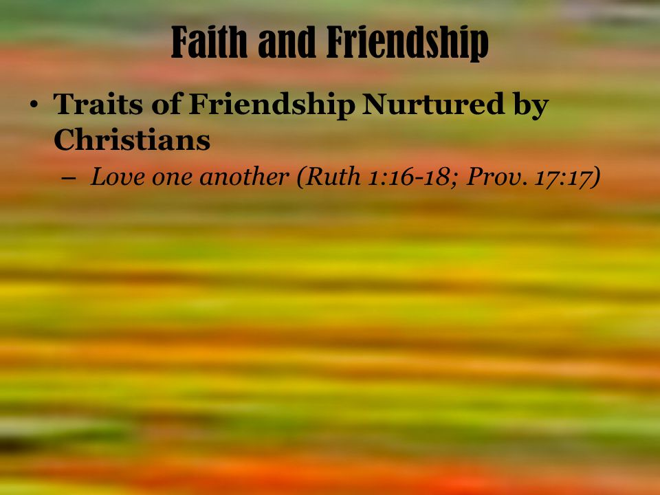 Faith and Friendship Traits of Friendship Nurtured by Christians – Love one another (Ruth 1:16-18; Prov.