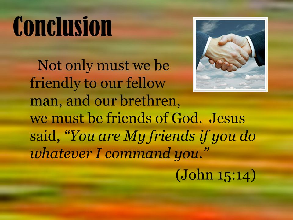 Conclusion Not only must we be friendly to our fellow man, and our brethren, we must be friends of God.