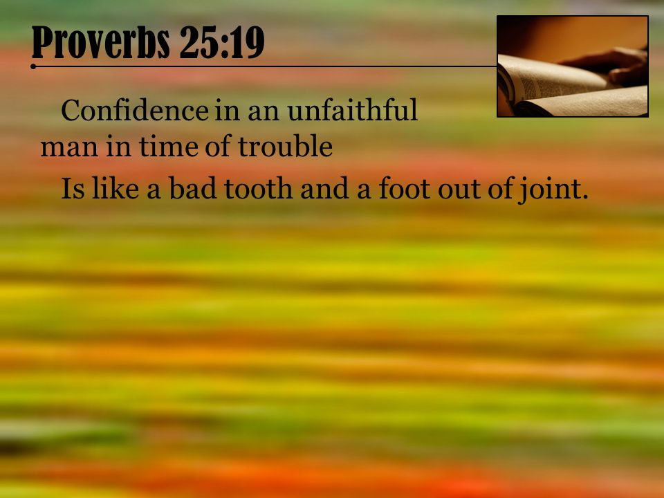 Proverbs 25:19 Confidence in an unfaithful man in time of trouble Is like a bad tooth and a foot out of joint.