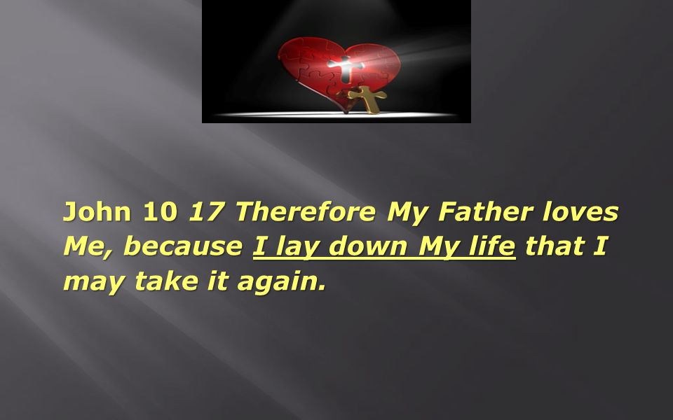 John 10 17 Therefore My Father loves Me, because I lay down My life that I may take it again.