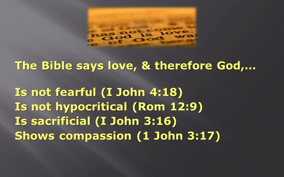 The Bible says love, & therefore God,… Is not fearful (I John 4:18) Is not hypocritical (Rom 12:9) Is sacrificial (I John 3:16) Shows compassion (1 John 3:17)