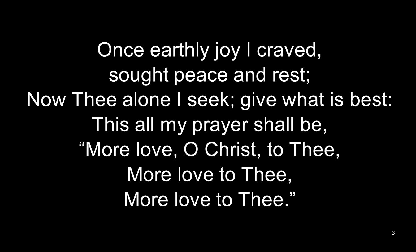 Once earthly joy I craved, sought peace and rest; Now Thee alone I seek; give what is best: This all my prayer shall be, More love, O Christ, to Thee, More love to Thee, More love to Thee.