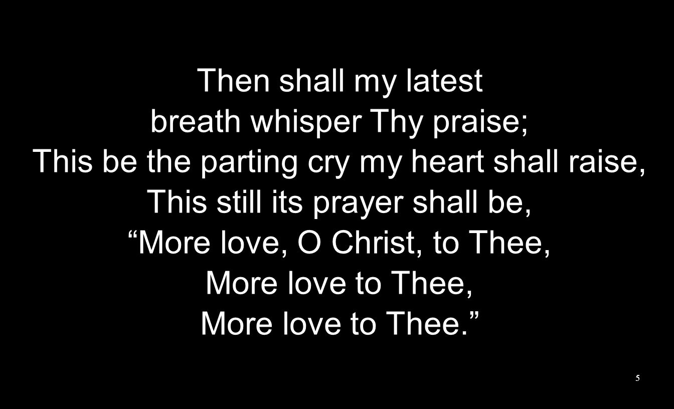 Then shall my latest breath whisper Thy praise; This be the parting cry my heart shall raise, This still its prayer shall be, More love, O Christ, to Thee, More love to Thee, More love to Thee.