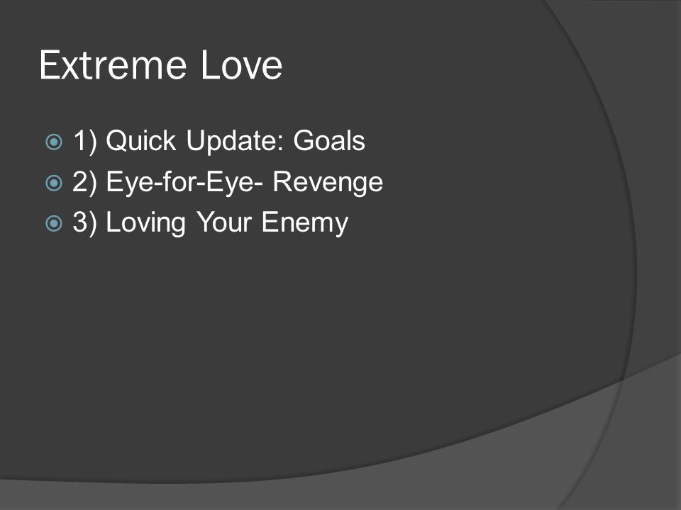 Extreme Love 1) Quick Update: Goals 2) Eye-for-Eye- Revenge 3) Loving Your Enemy