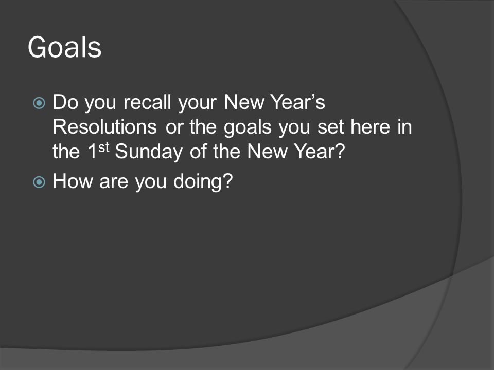 Goals Do you recall your New Years Resolutions or the goals you set here in the 1 st Sunday of the New Year.