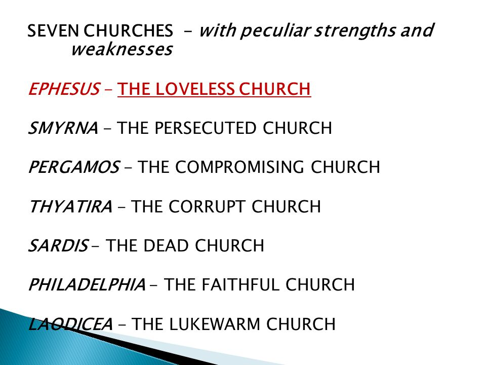 SEVEN CHURCHES - with peculiar strengths and weaknesses EPHESUS - THE LOVELESS CHURCH SMYRNA - THE PERSECUTED CHURCH PERGAMOS - THE COMPROMISING CHURCH THYATIRA - THE CORRUPT CHURCH SARDIS - THE DEAD CHURCH PHILADELPHIA - THE FAITHFUL CHURCH LAODICEA - THE LUKEWARM CHURCH