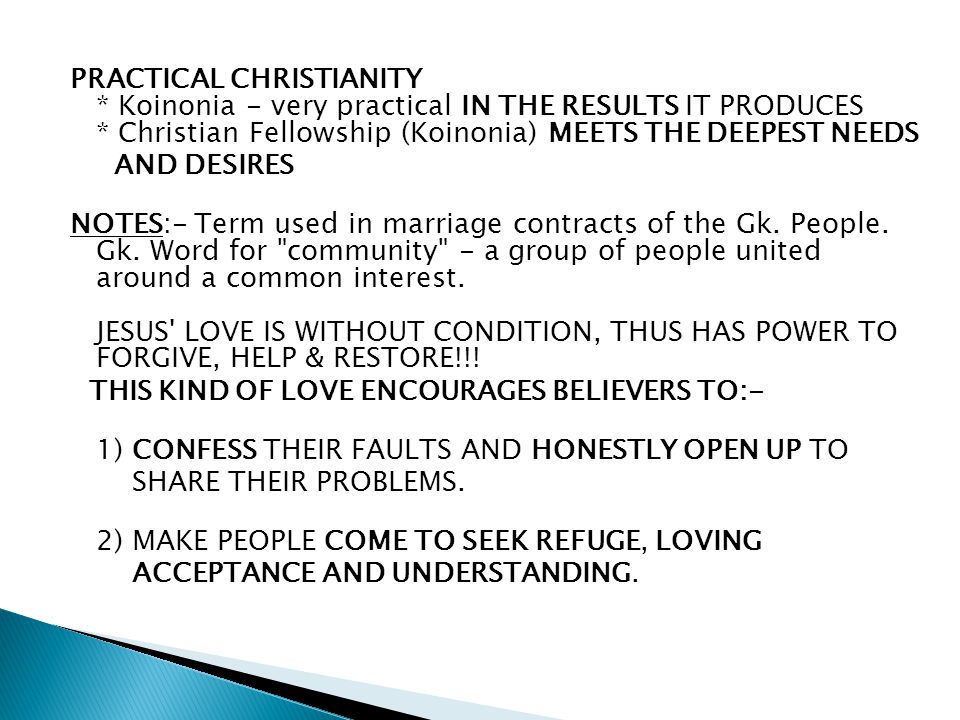 PRACTICAL CHRISTIANITY * Koinonia - very practical IN THE RESULTS IT PRODUCES * Christian Fellowship (Koinonia) MEETS THE DEEPEST NEEDS AND DESIRES NOTES:- Term used in marriage contracts of the Gk.