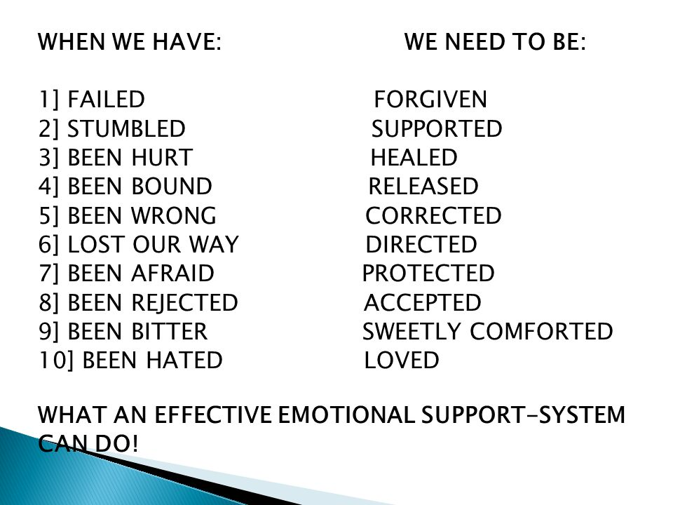 WHEN WE HAVE: WE NEED TO BE: 1] FAILED FORGIVEN 2] STUMBLED SUPPORTED 3] BEEN HURT HEALED 4] BEEN BOUND RELEASED 5] BEEN WRONG CORRECTED 6] LOST OUR WAY DIRECTED 7] BEEN AFRAID PROTECTED 8] BEEN REJECTED ACCEPTED 9] BEEN BITTER SWEETLY COMFORTED 10] BEEN HATED LOVED WHAT AN EFFECTIVE EMOTIONAL SUPPORT-SYSTEM CAN DO!