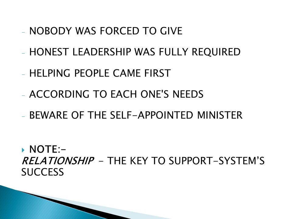 - NOBODY WAS FORCED TO GIVE - HONEST LEADERSHIP WAS FULLY REQUIRED - HELPING PEOPLE CAME FIRST - ACCORDING TO EACH ONE S NEEDS - BEWARE OF THE SELF-APPOINTED MINISTER NOTE:- RELATIONSHIP - THE KEY TO SUPPORT-SYSTEMS SUCCESS