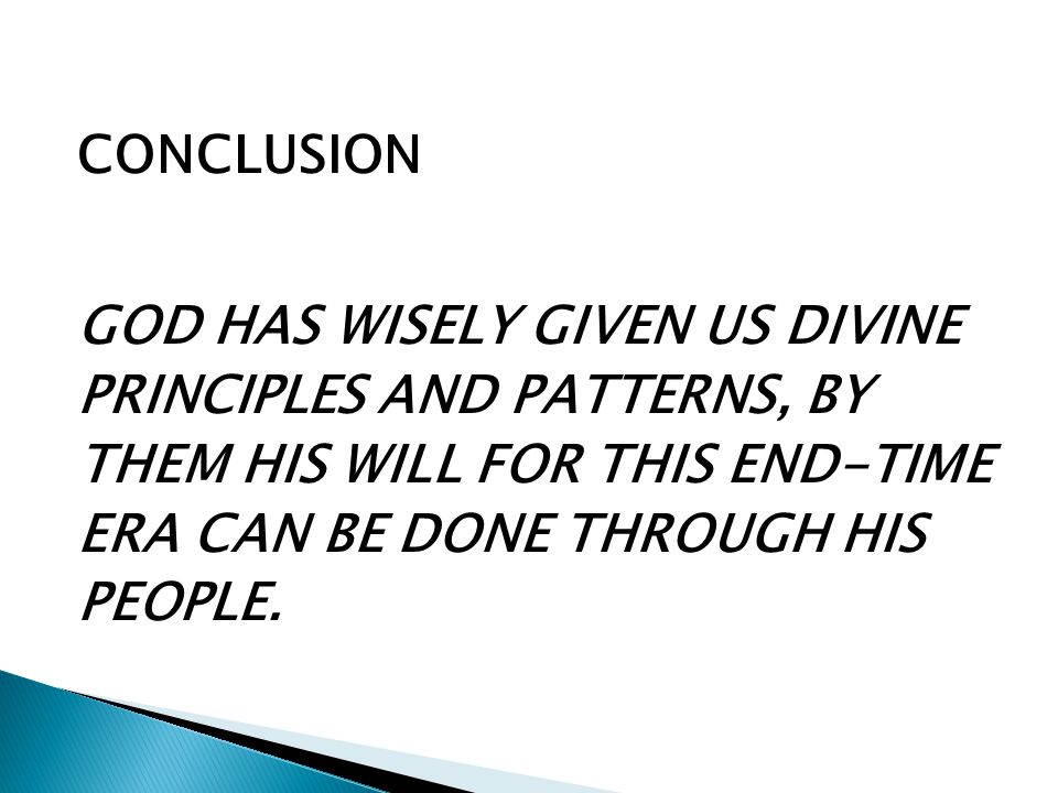 CONCLUSION GOD HAS WISELY GIVEN US DIVINE PRINCIPLES AND PATTERNS, BY THEM HIS WILL FOR THIS END-TIME ERA CAN BE DONE THROUGH HIS PEOPLE.
