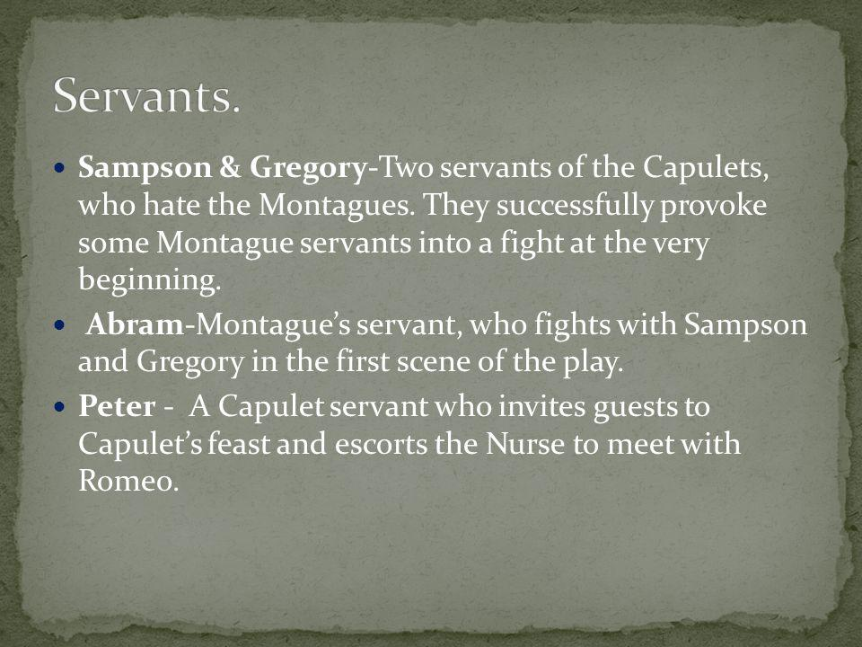 Sampson & Gregory-Two servants of the Capulets, who hate the Montagues.