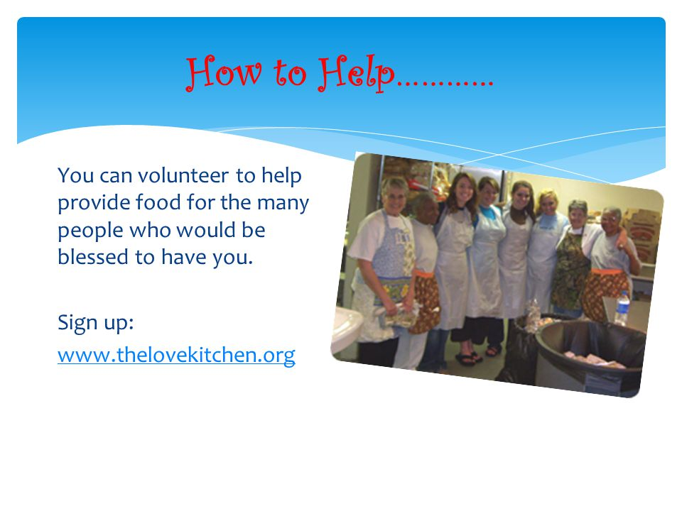 How to Help………… You can volunteer to help provide food for the many people who would be blessed to have you.